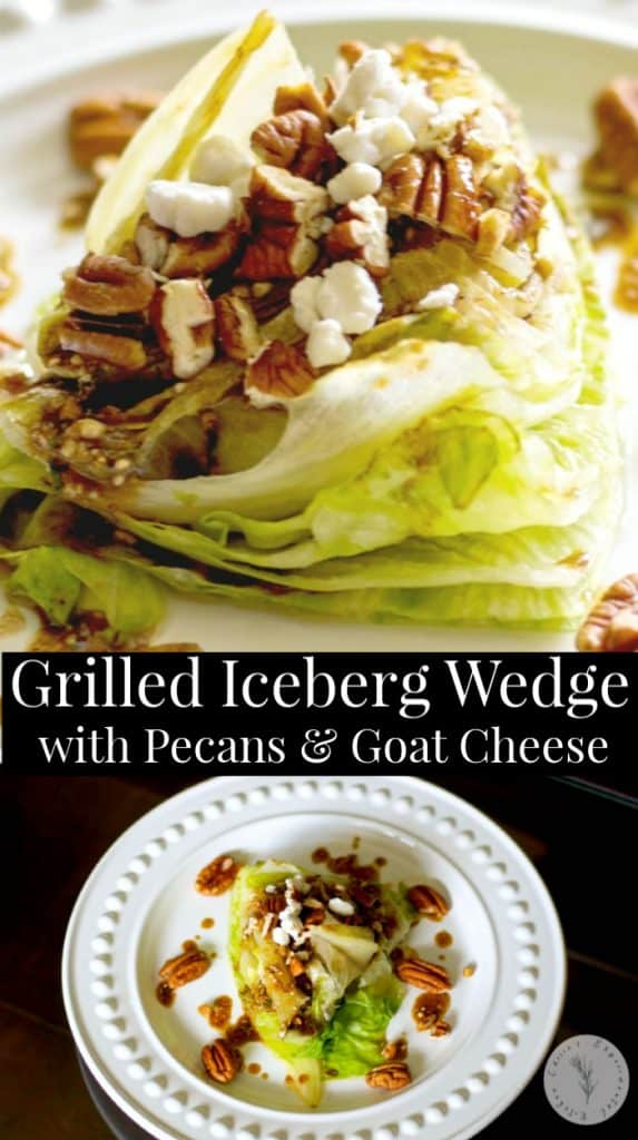 Grilled Iceberg lettuce wedge salad topped with whole pecans and crumbled Goat cheese; then drizzled with a balsamic vinaigrette.