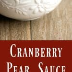 Cranberry Pear Sauce made with fresh cranberries, Bosc pears, white wine, cinnamon and brown sugar is a delightful addition to your Thanksgiving table.
