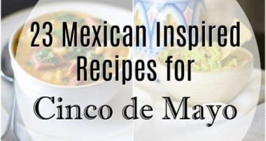 23 Mexican Inspired Recipes for Cinco de Mayo